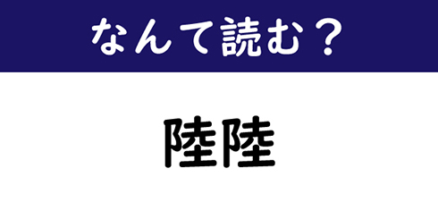 なんて読む?】今日の難読漢字「陸陸」 (1/11) - ねとらぼ