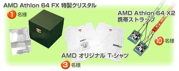 1名様 - AMD Athlon 64 FX 特製クリスタル、3名様 - AMD オリジナル T-シャツ、10名様 - AMD Athlon 64 X2 携帯ストラップ