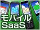 クラウド時代をリードするモバイルSaaS【第2回】企業を強くするモバイルSaaS、自社に最適なサービスはどれか