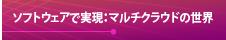 【ソフトウェアで実現:マルチクラウドの世界】